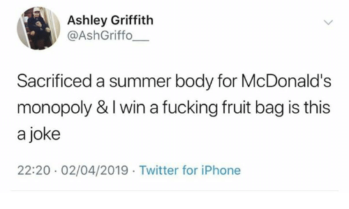 Summer Body: Ashley Griffith  @AshGriffo  Sacrificed a summer body for McDonald's  monopoly & I win a fucking fruit bag is this  a joke  22:20 02/04/2019 Twitter for iPhone