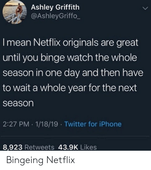 bingeing: Ashley Griffith  @AshleyGriffo_  I mean Netflix originals are great  until you binge watch the whole  season in one day and then have  to wait a whole year for the next  season  2:27 PM 1/18/19 Twitter for iPhone  8,923 Retweets 43.9K Likes Bingeing Netflix