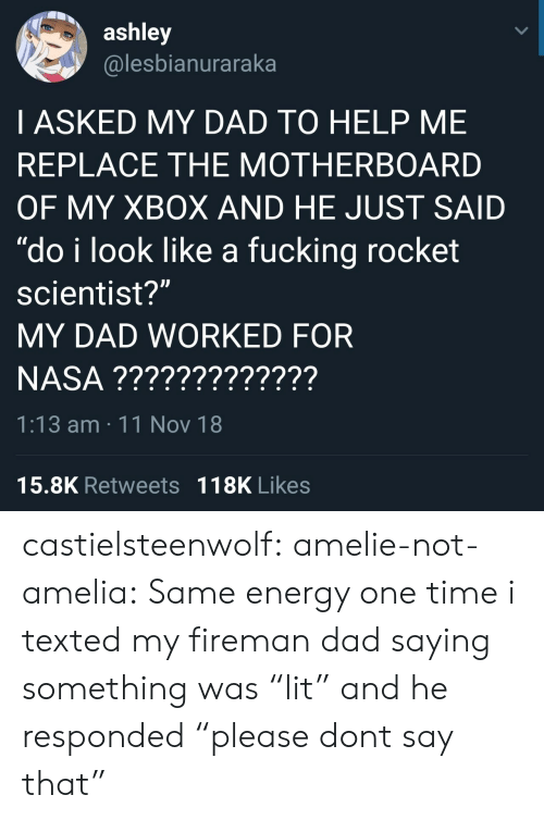 "same: ashley  @lesbianuraraka  I ASKED MY DAD TO HELP ME  REPLACE THE MOTHERBOARD  OF MY XBOX AND HE JUST SAID  ""do i look like a fucking rocket  scientist?""  MY DAD WORKED FOR  1:13 am 11 Nov 18  15.8K Retweets 118K Likes castielsteenwolf:  amelie-not-amelia:  Same energy   one time i texted my fireman dad saying something was ""lit"" and he responded ""please dont say that"""
