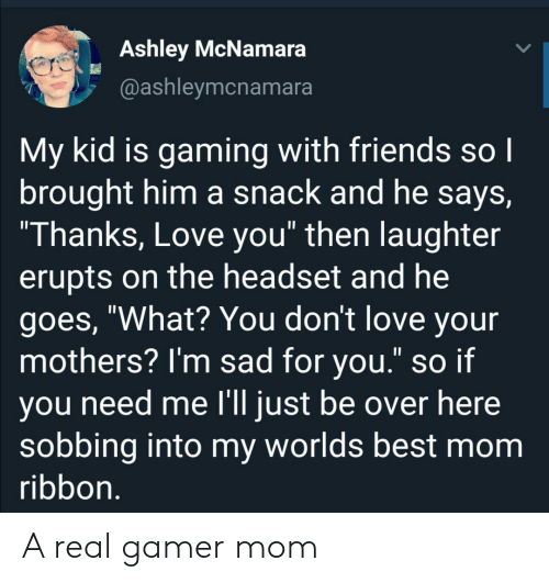 """Friends, Love, and Best: Ashley McNamara  @ashleymcnamara  My kid is gaming with friends so I  brought him a snack and he says,  """"Thanks, Love you"""" then laughter  erupts on the headset and he  goes, """"What? You don't love your  mothers? I'm sad for you."""" so if  you need me l'll just be over here  sobbing into my worlds best mom  ribbon. A real gamer mom"""