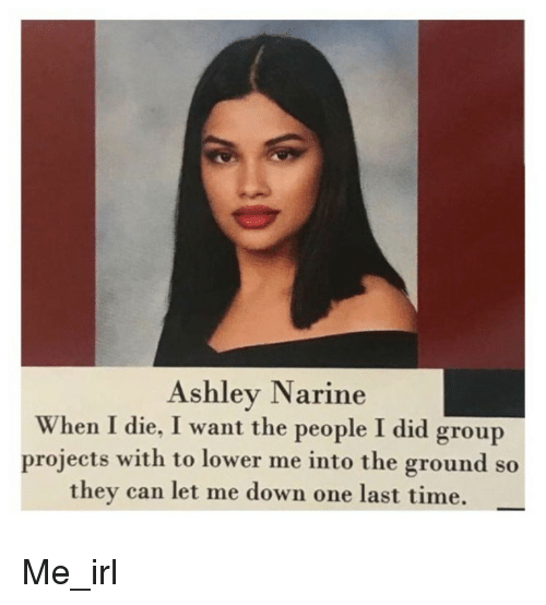 Time, Irl, and Me IRL: Ashley Narine  When I die, I want the people I did group  projects with to lower me into the ground so  they can let me down one last time. Me_irl