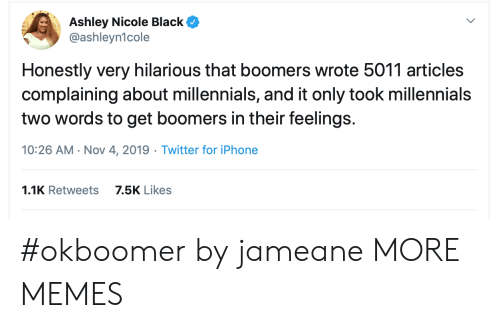Dank, Iphone, and Memes: Ashley Nicole Black  @ashleyn1cole  Honestly very hilarious that boomers wrote 5011 articles  complaining about millennials, and it only took millennials  two words to get boomers in their feelings.  10:26 AM Nov 4, 2019 Twitter for iPhone  1.1K Retweets  7.5K Likes #okboomer by jameane MORE MEMES