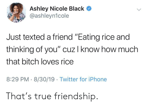 "8 29: Ashley Nicole Black  @ashleyn1cole  Just texted a friend ""Eating rice and  thinking of you"" cuz I know how much  that bitch loves rice  8:29 PM 8/30/19 Twitter for iPhone That's true friendship."