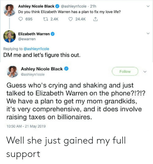 Blackpeopletwitter, Crying, and Elizabeth Warren: Ashley Nicole Black  Do you think Elizabeth Warren has a plan to fix my love life?  @ashleyn1cole 21h  t2.4K  695  24.4K  Elizabeth Warren  @ewarren  Replying to @ashleyn1cole  DM me and let's figure this out.  Ashley Nicole Black  @ashleyn1cole  Follow  Guess who's crying and shaking and just  talked to Elizabeth Warren on the phone?!?!?  We have a plan to get my mom grandkids,  it's very comprehensive, and it does involve  raising taxes on billionaires.  10:50 AM 21 May 2019 Well she just gained my full support