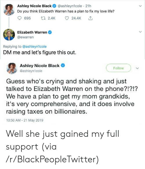 Blackpeopletwitter, Crying, and Elizabeth Warren: Ashley Nicole Black  Do you think Elizabeth Warren has a plan to fix my love life?  @ashleyn1cole 21h  t2.4K  24.4K  695  Elizabeth Warren  @ewarren  Replying to @ashleyn1cole  DM me and let's figure this out  Ashley Nicole Black  @ashleyn1cole  Follow  Guess who's crying and shaking and just  talked to Elizabeth Warren on the phone?!?!?  We have a plan to get my mom grandkids,  it's very comprehensive, and it does involve  raising taxes on billionaires.  10:50 AM 21 May 2019 Well she just gained my full support (via /r/BlackPeopleTwitter)