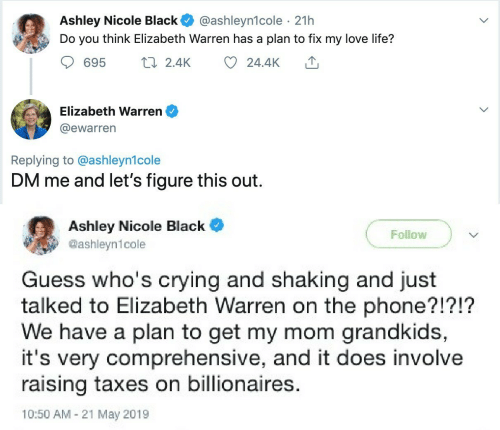Crying, Elizabeth Warren, and Life: Ashley Nicole Black  Do you think Elizabeth Warren has a plan to fix my love life?  @ashleyn1cole · 21h  17 2.4K  695  24.4K  Elizabeth Warren  @ewarren  Replying to @ashleyn1cole  DM me and let's figure this out.  Ashley Nicole Black  Follow  @ashleyn1cole  Guess who's crying and shaking and just  talked to Elizabeth Warren on the phone?!?!?  We have a plan to get my mom grandkids,  it's very comprehensive, and it does involve  raising taxes on billionaires.  10:50 AM - 21 May 2019