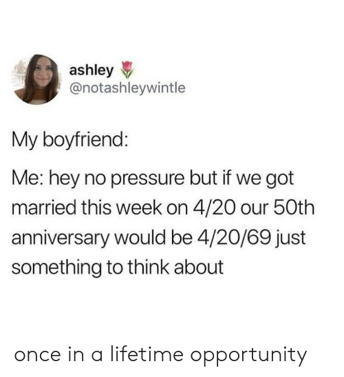 Pressure, Lifetime, and Opportunity: ashley  @notashleywintle  My boyfriend  Me: hey no pressure but if we got  married this week on 4/20 our 50th  anniversary would be 4/20/69 just  something to think about once in a lifetime opportunity