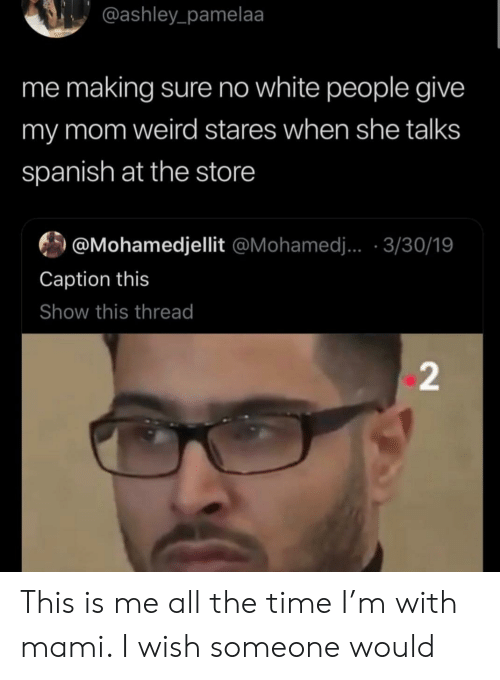 Spanish, Weird, and White People: @ashley_pamelaa  me making sure no white people give  my mom weird stares when she talks  spanish at the store  @Mohamedjellit @Mohamed.. 3/30/19  Caption this  Show this thread  2 This is me all the time I'm with mami. I wish someone would