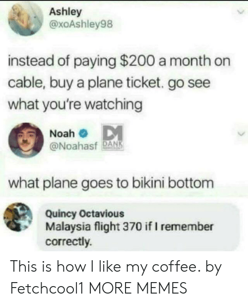 Bikini Bottom: Ashley  @xoAshley98  instead of paying $200 a month on  cable, buy a plane ticket. go see  what you're watching  Noah  @Noahasf DANK  what plane goes to bikini bottom  Quincy Octavious  Malaysia flight 370 if I remember  correctly. This is how I like my coffee. by Fetchcool1 MORE MEMES