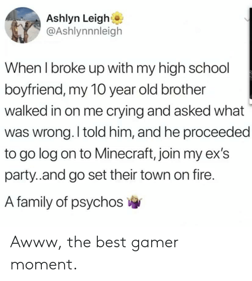 Crying, Ex's, and Family: Ashlyn Leigh  @Ashlynnnleigh  When I broke up with my high school  boyfriend, my 10 year old brother  walked in on me crying and asked what  was wrong. I told him, and he proceeded  to go log on to Minecraft, join my ex's  party..and go set their town on fire.  A family of psychos Awww, the best gamer moment.