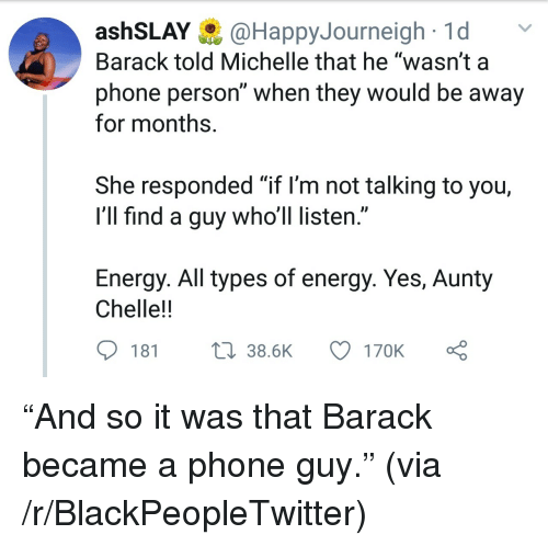 "Blackpeopletwitter, Energy, and Phone: ashSLAY@HappyJourneigh1d  Barack told Michelle that he ""wasn't a  phone person"" when they would be away  for months.  She responded ""if l'm not talking to you,  I'll find a guy who'll listen.""  Energy. All types of energy. Yes, Aunty  Chelle!!  181  38.6K  170K ""And so it was that Barack became a phone guy."" (via /r/BlackPeopleTwitter)"