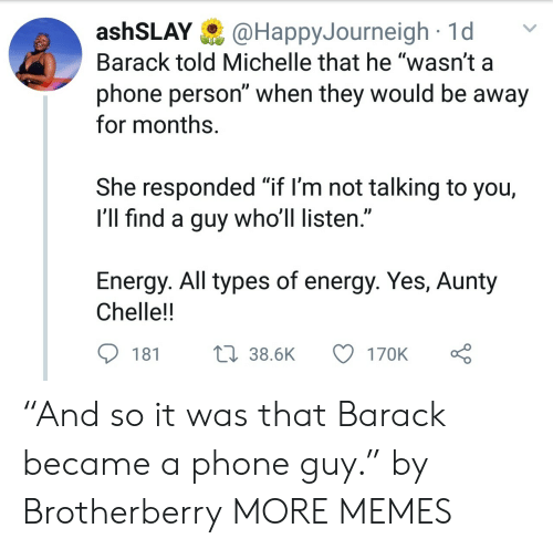 "Dank, Energy, and Memes: ashSLAY@HappyJourneigh1d  Barack told Michelle that he ""wasn't a  phone person"" when they would be away  for months.  She responded ""if l'm not talking to you,  I'll find a guy who'll listen.""  Energy. All types of energy. Yes, Aunty  Chelle!!  181  38.6K  170K ""And so it was that Barack became a phone guy."" by Brotherberry MORE MEMES"