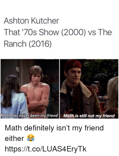 Definitely, Memes, and Math: Ashton Kutcher  That '70s Show (2000) vs The  Ranch (2016)  Math has never been my friend Math is still not my friend Math definitely isn't my friend either 😂 https://t.co/LUAS4EryTk