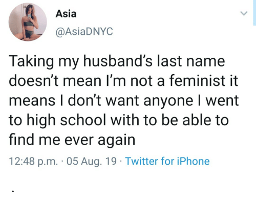 Iphone, School, and Twitter: Asia  @AsiaDNYC  Taking my husband's last name  doesn't mean I'm not a feminist it  means I don't want anyone I went  to high school with to be able to  find me ever again  12:48 p.m. 05 Aug. 19 Twitter for iPhone .