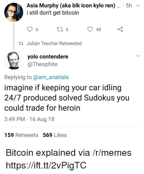 Heroin, Kylo Ren, and Memes: Asia Murphy (aka blk icon kylo ren)... 5h  i still don't get bitcoin  48  Julian Tescher Retweeted  yolo contendere  @Theophite  Replying to@am_anatiala  imagine if keeping your car idling  24/7 produced solved Sudokus you  could trade for heroin  3:49 PM 16 Aug 18  159 Retweets 569 Likes Bitcoin explained via /r/memes https://ift.tt/2vPigTC
