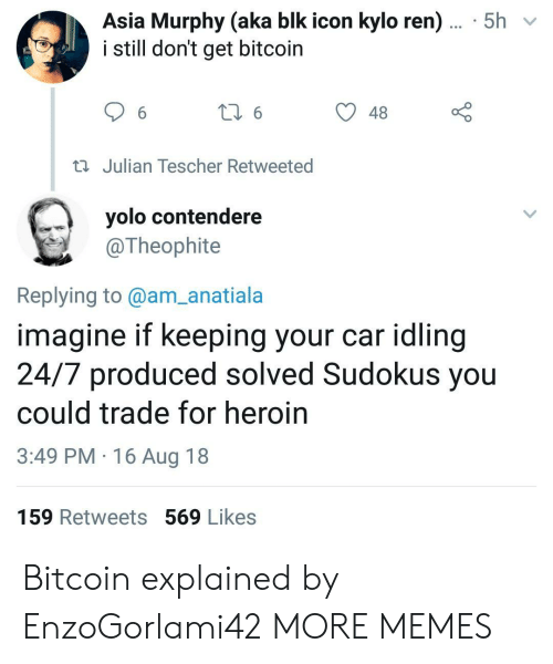 Bitcoin: Asia Murphy (aka blk icon kylo ren)... 5h  i still don't get bitcoin  48  Julian Tescher Retweeted  yolo contendere  @Theophite  Replying to@am_anatiala  imagine if keeping your car idling  24/7 produced solved Sudokus you  could trade for heroin  3:49 PM 16 Aug 18  159 Retweets 569 Likes Bitcoin explained by EnzoGorlami42 MORE MEMES
