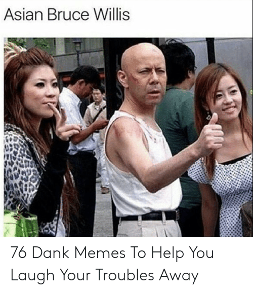 Asian, Dank, and Memes: Asian Bruce Willis 76 Dank Memes To Help You Laugh Your Troubles Away