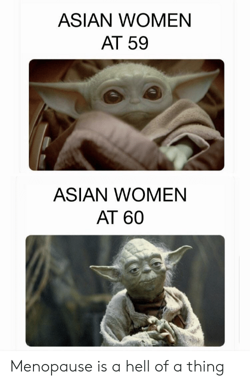 Asian, Women, and Hell: ASIAN WOMEN  AT 59  ASIAN WOMEN  AT 60 Menopause is a hell of a thing