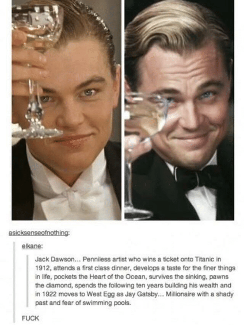 pockets: asicksenseofnothing:  elkane:  Jack Dawson... Penniless artist who wins a ticket onto Titanic in  1912, attends a first class dinner, develops a taste for the finer things  in life, pockets the Heart of the Ocean, survives the sinking, pawns  the diamond, spends the following ten years building his wealth and  in 1922 moves to West Egg as Jay Gatsby... Millionaire with a shady  past and fear of swimming pools.  FUCK