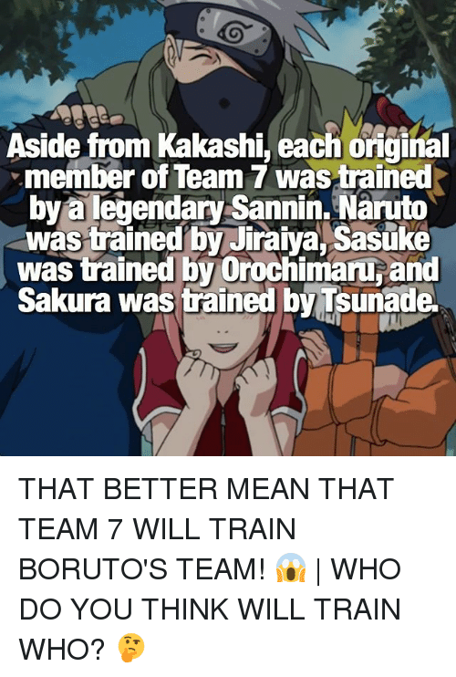 Orochimaru: Aside from Kakashi, each oiginal  member of Team 7 wastrained  bya legendary Sannin. Naruto  was trained by Jiraiya, Sasuke  was trained by Orochimaru and  Sakura was trained by Tsunade THAT BETTER MEAN THAT TEAM 7 WILL TRAIN BORUTO'S TEAM! 😱 | WHO DO YOU THINK WILL TRAIN WHO? 🤔