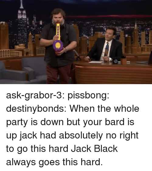 bard: ask-grabor-3: pissbong:  destinybonds: When the whole party is down but your bard is up  jack had absolutely no right to go this hard   Jack Black always goes this hard.