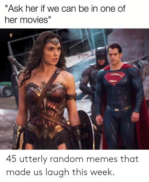 """Utterly Random: """"Ask her if we can be in one of  I1  her movies"""" 45 utterly random memes that made us laugh this week."""