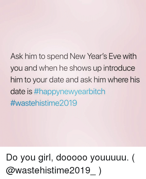new years eve: Ask him to spend New Year's Eve with  you and when he shows up introduce  him to your date and ask him where his  date is Do you girl, dooooo youuuuu. ( @wastehistime2019_ )