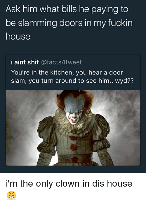 Fuckins: Ask him what bills he paying to  be slamming doors in my fuckin  house  i aint shit @facts4tweet  You're in the kitchen, you hear a door  slam, you turn around to see him.. wyd?? i'm the only clown in dis house 😤
