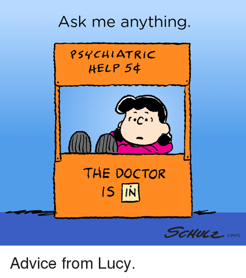 Ask Me Anything: Ask me anything  PSYCHIATRIC  HELP 54  THE DOCTOR  is IN  PNTS Advice from Lucy.