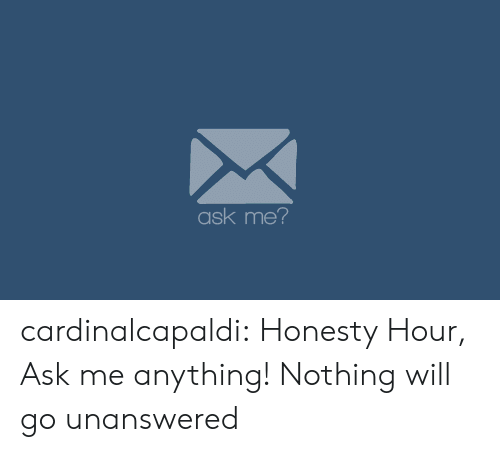 Ask Me Anything: ask me? cardinalcapaldi:   Honesty Hour, Ask me anything! Nothing will go unanswered