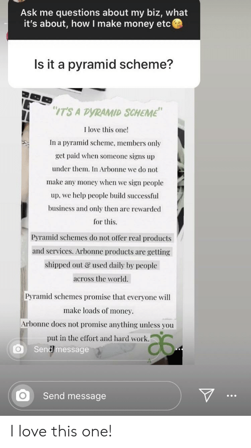 "Love, Money, and Work: Ask me questions about my biz, what  it's about, how I make money etc  Is it a pyramid scheme?  ""IT'S A DYRAMID SCHEME""  I love this one!  In a pyramid scheme, members only  get paid when someone signs up  under them. In Arbonne we do not  make any money when we sign people  up, we help people build successful  business and only then are rewarded  for this.  Pyramid schemes do not offer real products  and services. Arbonne products are getting  shipped out & used daily by people  across the world.  Pyramid schemes promise that everyone will  make loads of money.  Arbonne does not promise anything unless you  put in the effort and hard work.  Send message  Send message  ... I love this one!"