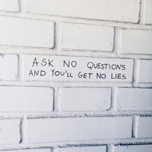 Ask, Questions, and Get: ASK NO QUESTIONS  AND YoU'LL GET NO LIES