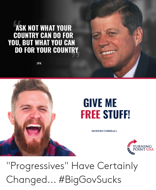 """Liberals: ASK NOT WHAT YOUR  COUNTRY CAN DO FOR  YOU, BUT WHAT YOU CAN  DO FOR YOUR COUNTRY  JFK  GIVE ME  FREE STUFF  MODERN LIBERALS  TURNING  POINT USA """"Progressives"""" Have Certainly Changed... #BigGovSucks"""