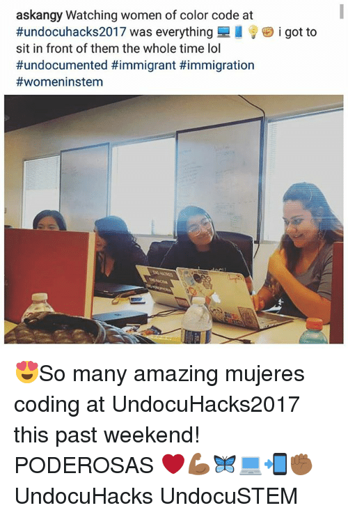 weekenders: askangy Watching women of color code at  #undocuhacks2017 was everything  sit in front of them the whole time lol  #undocumented #immigrant #immigration  #womeninstem  i got to 😍So many amazing mujeres coding at UndocuHacks2017 this past weekend! PODEROSAS ❤💪🏾🦋💻📲✊🏾 UndocuHacks UndocuSTEM