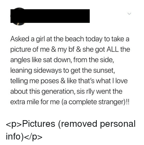 """Love, Beach, and Girl: Asked a girl at the beach today to take a  picture of me & my bf & she got ALL the  angles like sat down, from the side,  leaning sideways to get the sunset  telling me poses & like that's what I love  about this generation, sis rlly went the  extra mile for me (a complete stranger)!"""" <p>Pictures (removed personal info)</p>"""