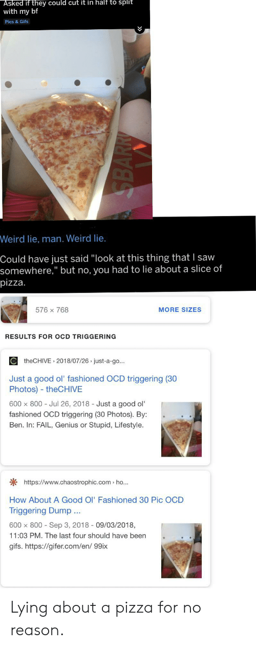 """Gifer: Asked if they could cut it in half to split  with my bf  Pics & Gifs  Weird lie, man. Weird lie.  Could have just said """"look at this thing that I saw  somewhere,"""" but no, you had to lie about a slice of  pizza.  576 x 768  MORE SIZES  RESULTS FOR OCD TRIGGERING  theCHIVE 2018/07/26 just-a-go..  Just a good ol' fashioned OCD triggering (30  Photos) - theCHIVE  600 x 800 Jul 26, 2018 Just a good ol'  fashioned OCD triggering (30 Photos). By:  Stupid, Lifestyle.  Ben. In: FAIL, Genius or  https://www.chaostrophic.com ho..  How About A Good Ol' Fashioned 30 Pic OCD  Triggering Dump.  600 x 800- Sep 3, 2018 09/03/2018,  11:03 PM. The last four should have been  gifs. https://gifer.com/en/ 99ix  SBARR Lying about a pizza for no reason."""