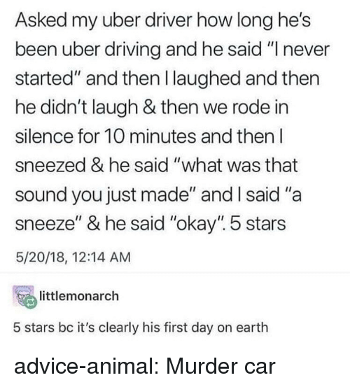 """5 Stars: Asked my uber driver how long he's  been uber driving and he said """"I never  started"""" and then l laughed and then  he didn't laugh & then we rode in  silence for 10 minutes and then l  sneezed & he said """"what was that  sound you just made"""" and l said """"a  sneeze"""" & he said """"okay"""". 5 stars  5/20/18, 12:14 AM  temonarch  5 stars bc it's clearly his first day on earth advice-animal:  Murder car"""