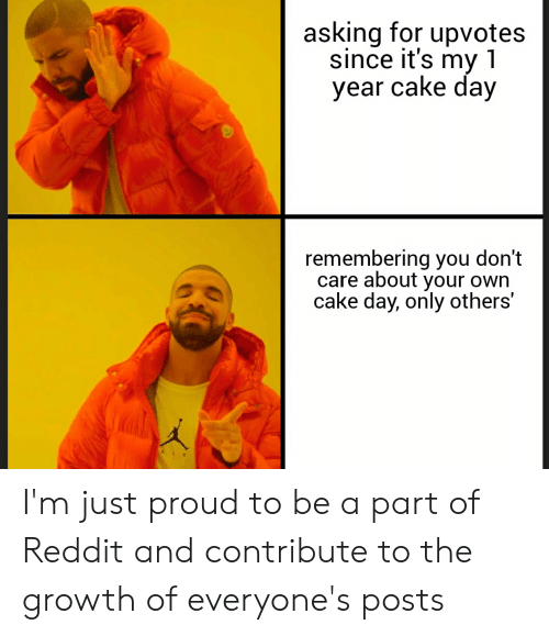 Reddit, Cake, and Proud: asking for upvotes  since it's my1  year cake day  remembering you don't  care about your own  cake day, only others' I'm just proud to be a part of Reddit and contribute to the growth of everyone's posts