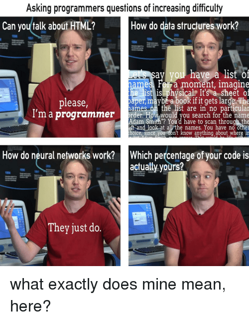 """Work, Book, and Mean: Asking programmers questions of increasing difficulty  Can you talk about HTML?  How do data structures work?  1994  say you have a list of  moment, imagine  ist is physicalr It's a sheet of  ame  08  please  ma programmer  paper,maybea book if it gets large. The  ames on the list are in no particular  rr. How would you search for the name  Adam Smith """"? You'd have to scan through the  ist and look at all the names. You have no othe  hoice, since you don't know anything about where in  Which percentage of your code is  actually yours?  How do neural networks work?  1994  They just do. what exactly does mine mean, here?"""