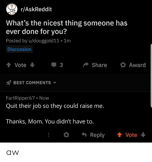 Best, Mom, and Askreddit: AskReddit  What's the nicest thing someone has  ever done for you?  Posted by u/douggold11 . 1m  Discussion  會Vote  ShareAward  3  BEST COMMENTs v  FartRipper67 Now  Quit their job so they could raise me.  Thanks, Mom. You didn't have to.  Reply 會Vote aw