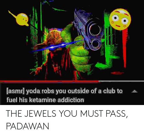 fuel: [asmrl yoda robs you outside of a club to  fuel his ketamine addiction THE JEWELS YOU MUST PASS, PADAWAN