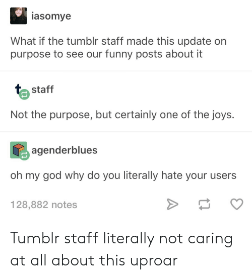Not Caring: asomye  What if the tumblr staff made this update on  purpose to see our funny posts about it  staff  Not the purpose, but certainly one of the joys.  agenderblues  oh my god why do you literally hate your users  128,882 notes Tumblr staff literally not caring at all about this uproar