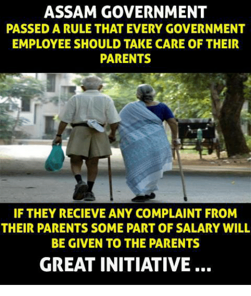 initiation: ASSAM GOVERNMENT  PASSED A RULE THAT EVERY GOVERNMENT  EMPLOYEE SHOULD TAKE CARE OF THEIR  PARENTS  IF THEY RECIEVE ANY COMPLAINT FROM  THEIR PARENTS SOME PART OF SALARY WILL  BE GIVEN TO THE PARENTS  GREAT INITIATIVE
