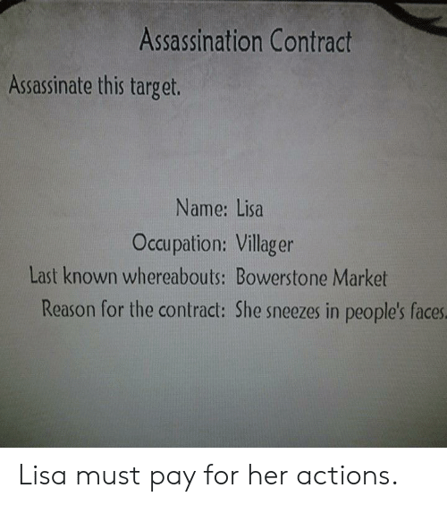 villager: Assassination Contract  Assassinate this target.  Name: Lisa  Occupation: Villager  Last known whereabouts: Bowerstone Market  Reason for the contract: She sneezes in people's faces Lisa must pay for her actions.