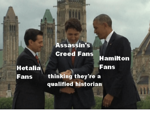 Assassin's Creed: Assassin's  Creed Fans  Hamilton  Fans  Hetalia  Fans  thinking they're a  qualified historian