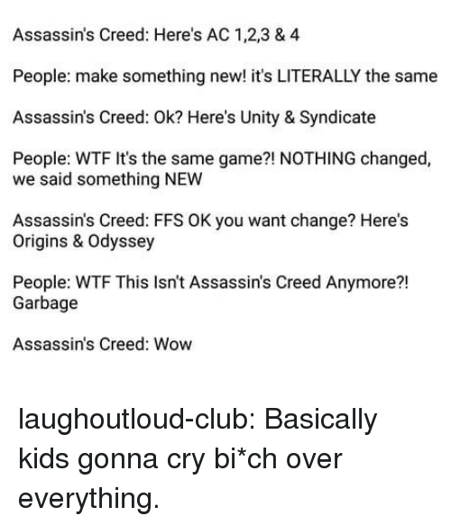 Assassin's Creed: Assassin's Creed: Here's AC 1,2,3 & 4  People: make something new! it's LITERALLY the same  Assassin's Creed: Ok? Here's Unity & Syndicate  People: WTF It's the same game?! NOTHING changed,  we said something NEW  Assassin's Creed: FFS OK you want change? Here's  Origins & Odyssey  People: WTF This Isn't Assassin's Creed Anymore?!  21  Garbage  Assassin's Creed: Wow laughoutloud-club:  Basically kids gonna cry  bi*ch over everything.