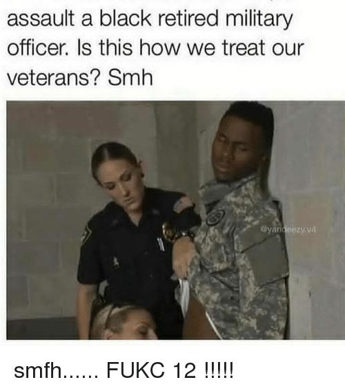 Fukc: assault a black retired military  officer. Is this how we treat our  veterans? Smh  yandeezyvd smfh...... FUKC 12 !!!!!