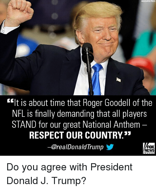 """Goodell: ASSCCIATED PRESS  """"It is about time that Roger Goodell of the  NFL is finally demanding that all players  STAND for our great National Anthem -  RESPECT OUR COUNTRY3*  一@realDonaldTrump y  FOX  NEWS Do you agree with President Donald J. Trump?"""
