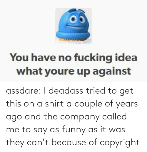 tried: assdare: I deadass tried to get this on a shirt a couple of years ago and the company called me to say as funny as it was they can't because of copyright