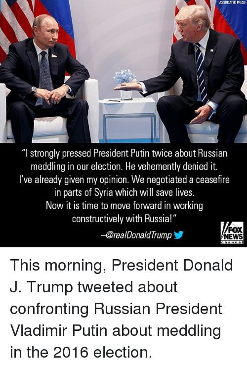 """2016 Election: ASSDCLATED PRESS  """"l strongly pressed President Putin twice about Russian  meddling in our election. He vehemently denied it.  I've already given my opinion. We n  egotiated a ceasefire  in parts of Syria which will save lives.  In parts or Syria wnich Will save lives  Now it is time to move forward in working  constructively with Russia!""""  -CrealDonaldTrump  FOX  NEWS This morning, President Donald J. Trump tweeted about confronting Russian President Vladimir Putin about meddling in the 2016 election."""